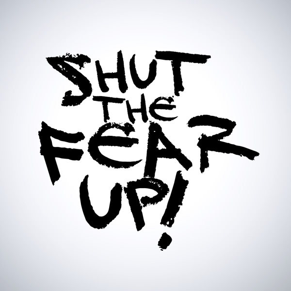 Shut The Fear Up
